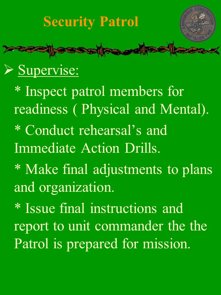  Supervise:  * Inspect patrol members for readiness ( Physical and Mental).  * Conduct rehearsal's and Immediate Action Drills.  * Make final adju