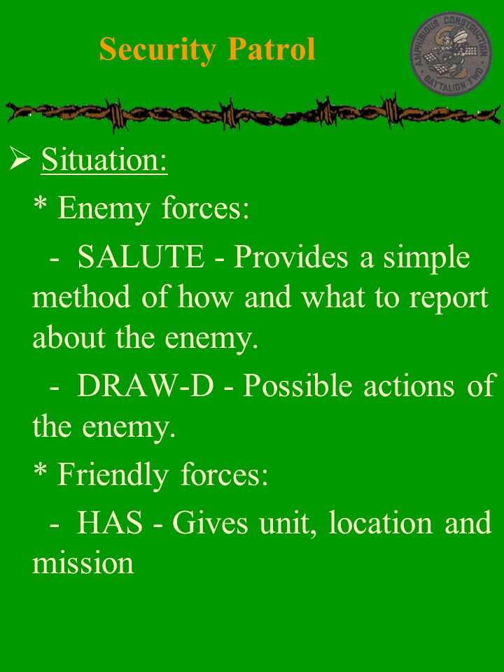  Situation:  * Enemy forces:  - SALUTE - Provides a simple method of how and what to report about the enemy.  - DRAW-D - Possible actions of the e