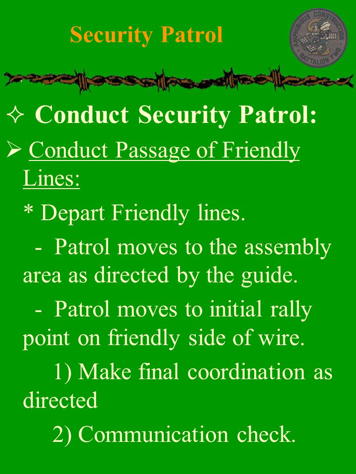  Conduct Security Patrol:  Conduct Passage of Friendly Lines:  * Depart Friendly lines.  - Patrol moves to the assembly area as directed by the gu