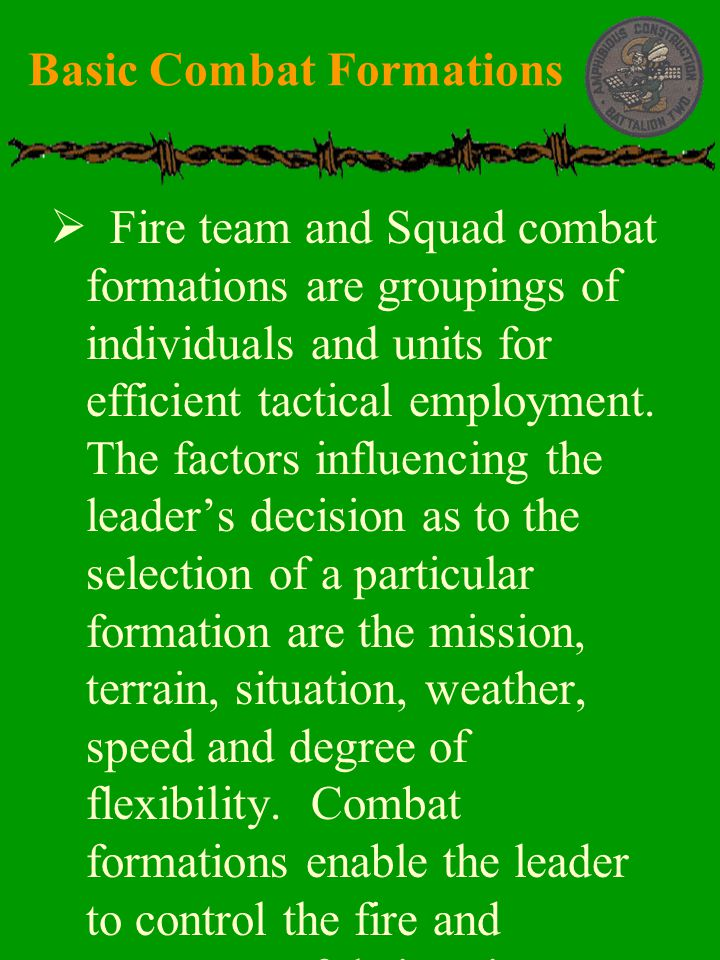  Fire team and Squad combat formations are groupings of individuals and units for efficient tactical employment. The factors influencing the leader's