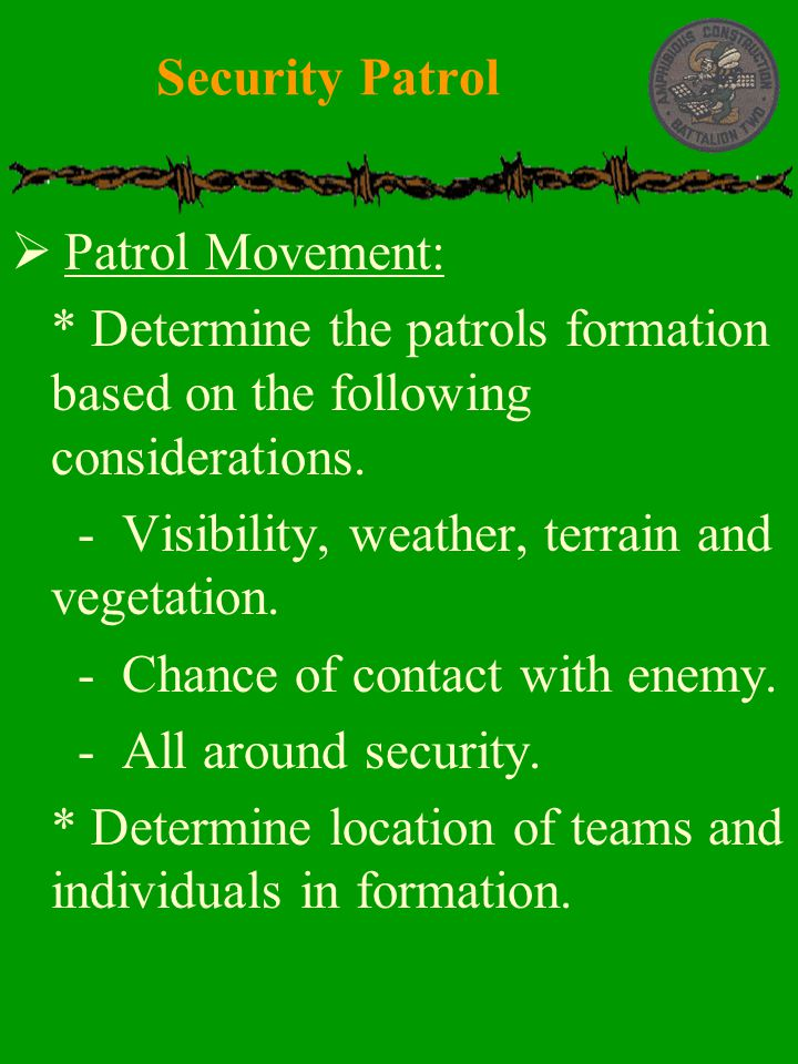  Patrol Movement:  * Determine the patrols formation based on the following considerations.  - Visibility, weather, terrain and vegetation.  - Cha