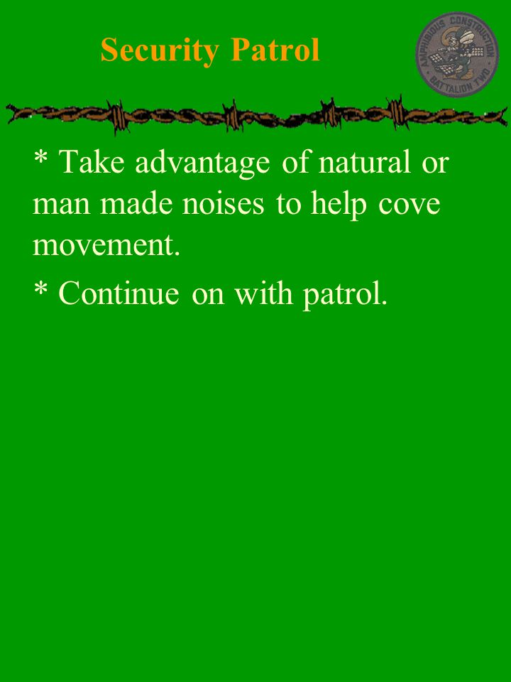  * Take advantage of natural or man made noises to help cove movement.  * Continue on with patrol. Security Patrol