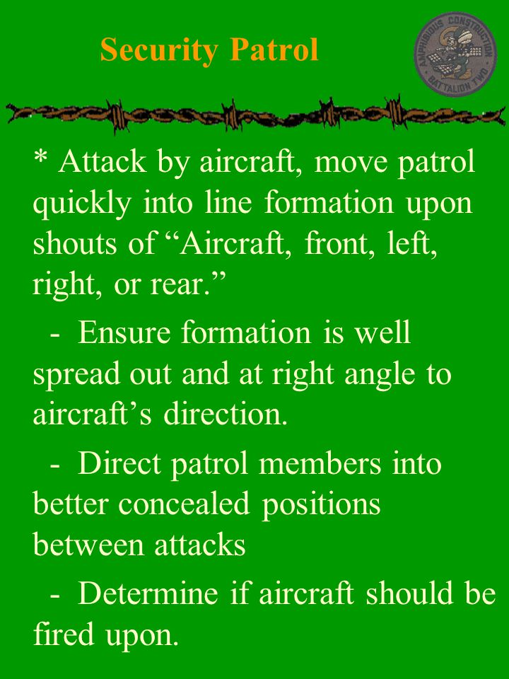 " * Attack by aircraft, move patrol quickly into line formation upon shouts of ""Aircraft, front, left, right, or rear.""  - Ensure formation is well s"