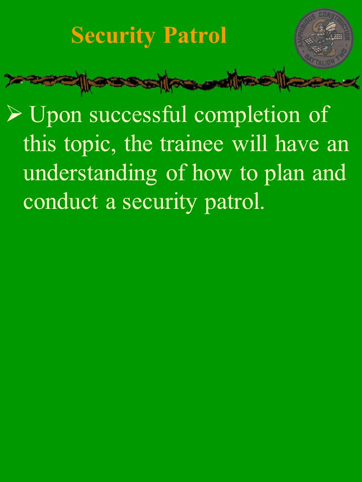  Upon successful completion of this topic, the trainee will have an understanding of how to plan and conduct a security patrol. Security Patrol