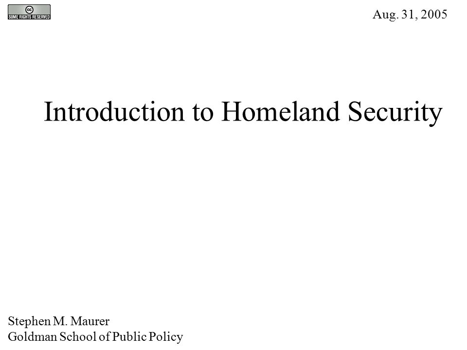 Introduction to Homeland Security Stephen M. Maurer Goldman School of Public Policy Aug. 31, 2005
