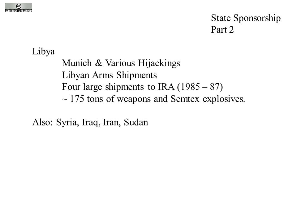 State Sponsorship Part 2 Libya Munich & Various Hijackings Libyan Arms Shipments Four large shipments to IRA (1985 – 87) ~ 175 tons of weapons and Sem