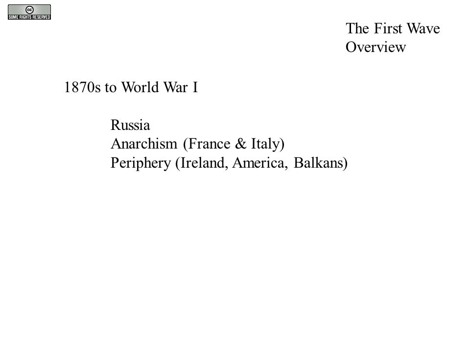 1870s to World War I Russia Anarchism (France & Italy) Periphery (Ireland, America, Balkans) The First Wave Overview