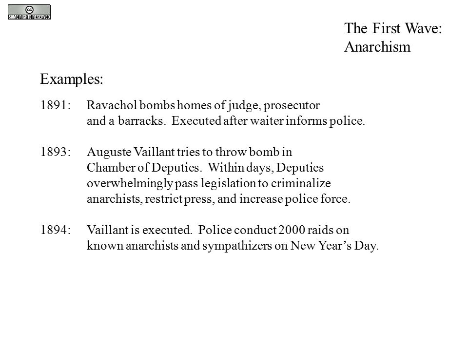 Examples: 1891: Ravachol bombs homes of judge, prosecutor and a barracks. Executed after waiter informs police. 1893: Auguste Vaillant tries to throw