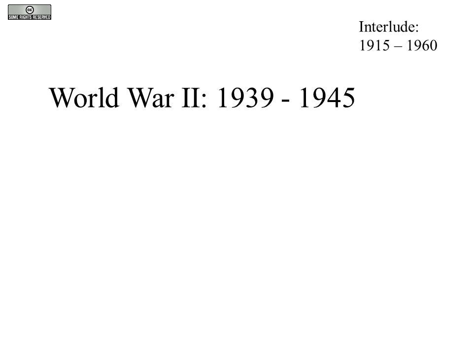 World War II: 1939 - 1945 Interlude: 1915 – 1960