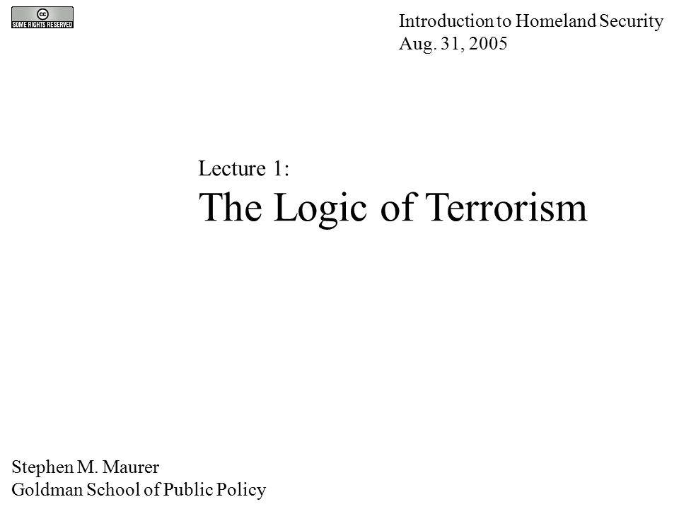 Lecture 1: The Logic of Terrorism Introduction to Homeland Security Aug. 31, 2005 Stephen M. Maurer Goldman School of Public Policy