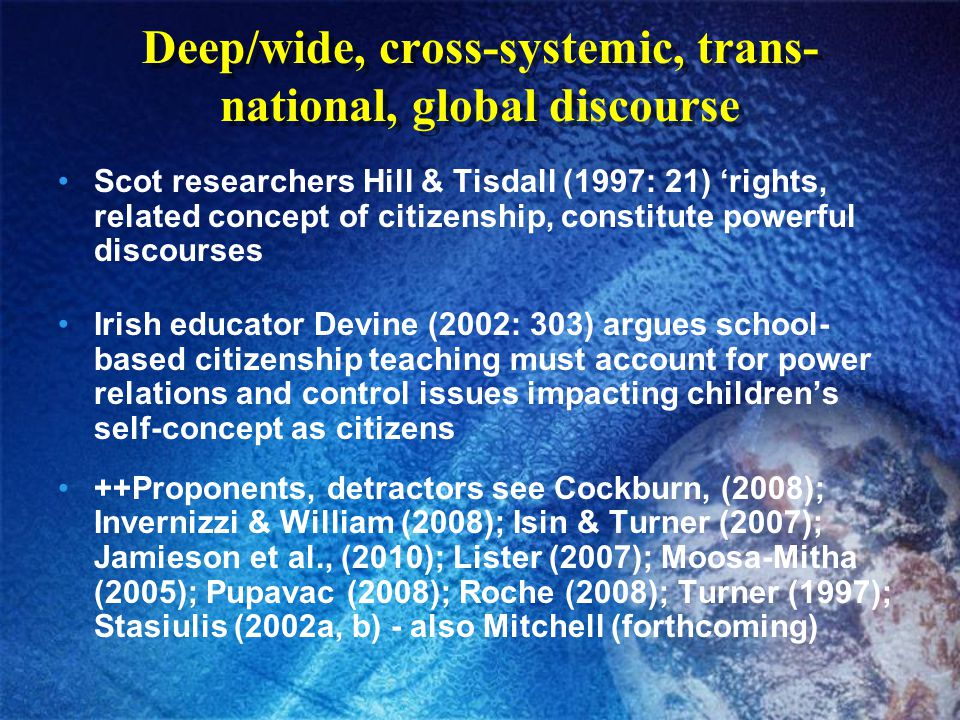 Deep/wide, cross-systemic, trans- national, global discourse Scot researchers Hill & Tisdall (1997: 21) 'rights, related concept of citizenship, constitute powerful discourses Irish educator Devine (2002: 303) argues school- based citizenship teaching must account for power relations and control issues impacting children's self-concept as citizens ++Proponents, detractors see Cockburn, (2008); Invernizzi & William (2008); Isin & Turner (2007); Jamieson et al., (2010); Lister (2007); Moosa-Mitha (2005); Pupavac (2008); Roche (2008); Turner (1997); Stasiulis (2002a, b) - also Mitchell (forthcoming)