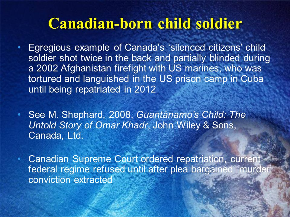 Canadian-born child soldier Egregious example of Canada's 'silenced citizens' child soldier shot twice in the back and partially blinded during a 2002 Afghanistan firefight with US marines, who was tortured and languished in the US prison camp in Cuba until being repatriated in 2012 See M.