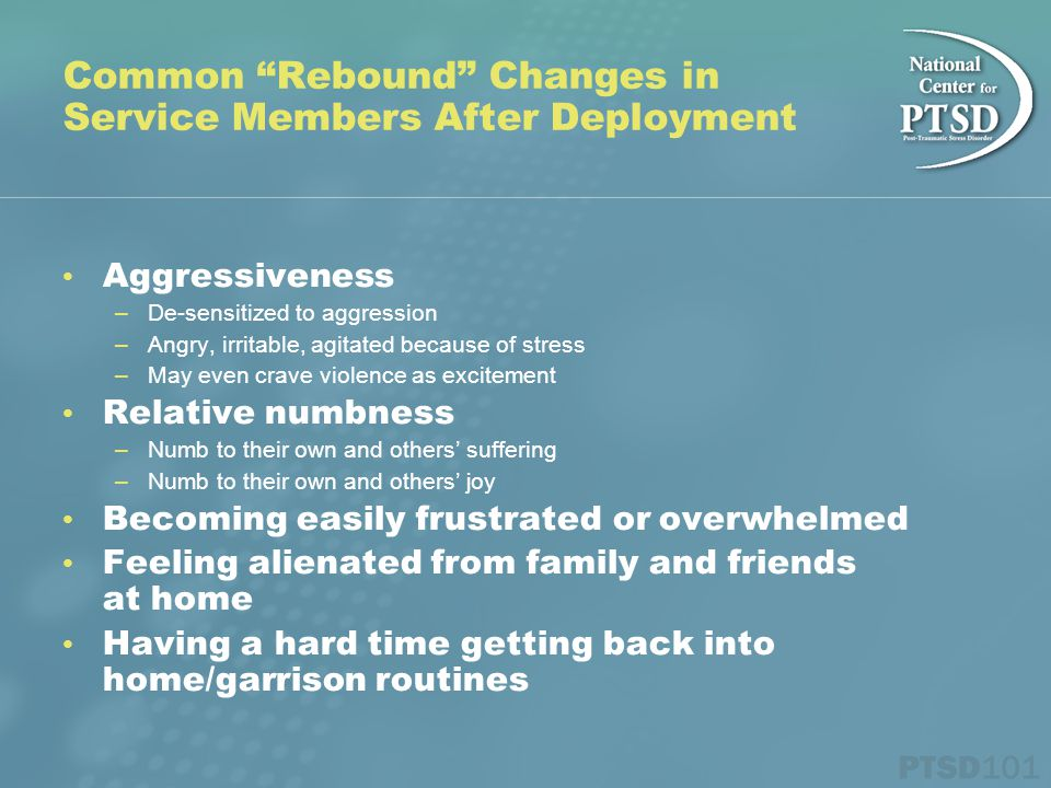 """Common """"Rebound"""" Changes in Service Members After Deployment Aggressiveness –De-sensitized to aggression –Angry, irritable, agitated because of stress"""