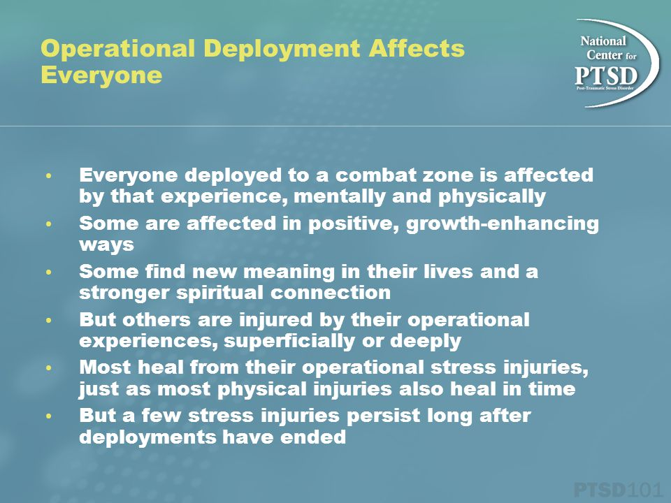 Operational Deployment Affects Everyone Everyone deployed to a combat zone is affected by that experience, mentally and physically Some are affected in positive, growth-enhancing ways Some find new meaning in their lives and a stronger spiritual connection But others are injured by their operational experiences, superficially or deeply Most heal from their operational stress injuries, just as most physical injuries also heal in time But a few stress injuries persist long after deployments have ended