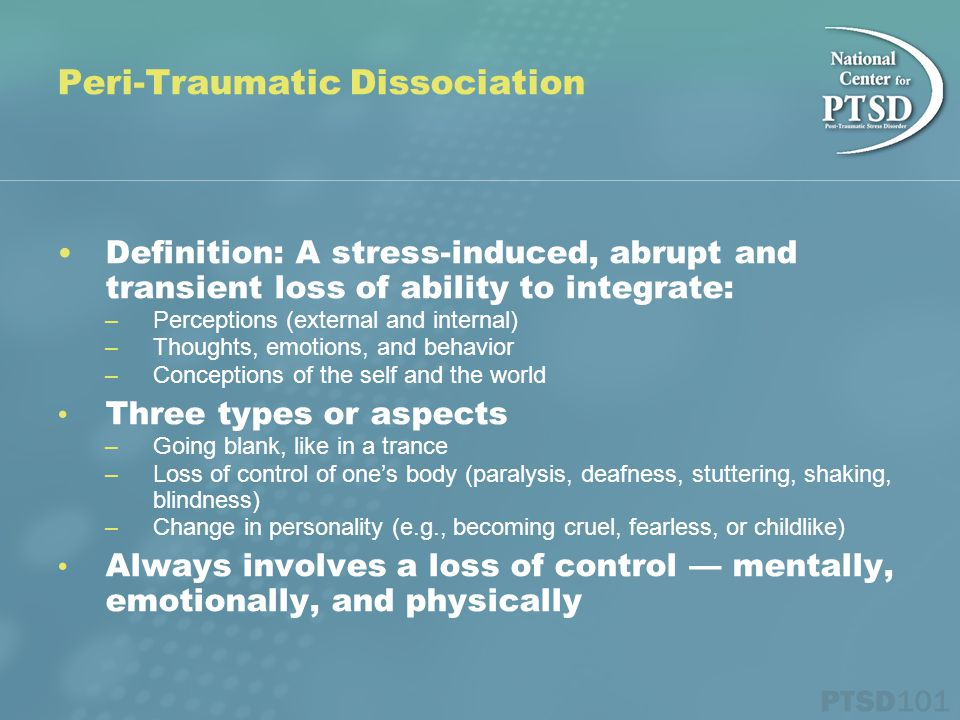 Definition: A stress-induced, abrupt and transient loss of ability to integrate: – Perceptions (external and internal) – Thoughts, emotions, and behav
