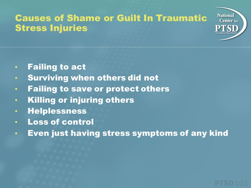 Failing to act Surviving when others did not Failing to save or protect others Killing or injuring others Helplessness Loss of control Even just having stress symptoms of any kind Causes of Shame or Guilt In Traumatic Stress Injuries