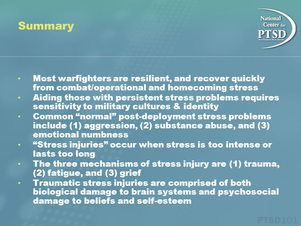 Most warfighters are resilient, and recover quickly from combat/operational and homecoming stress Aiding those with persistent stress problems requires sensitivity to military cultures & identity Common normal post-deployment stress problems include (1) aggression, (2) substance abuse, and (3) emotional numbness Stress injuries occur when stress is too intense or lasts too long The three mechanisms of stress injury are (1) trauma, (2) fatigue, and (3) grief Traumatic stress injuries are comprised of both biological damage to brain systems and psychosocial damage to beliefs and self-esteem Summary