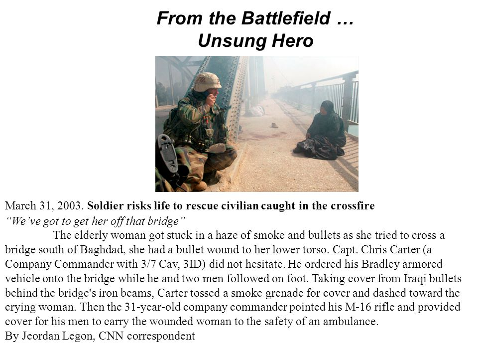 "From the Battlefield … Unsung Hero March 31, 2003. Soldier risks life to rescue civilian caught in the crossfire ""We've got to get her off that bridge"