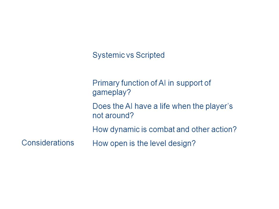 Systemic vs Scripted Primary function of AI in support of gameplay.