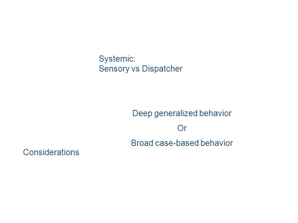Systemic: Sensory vs Dispatcher Deep generalized behavior Or Broad case-based behavior Considerations