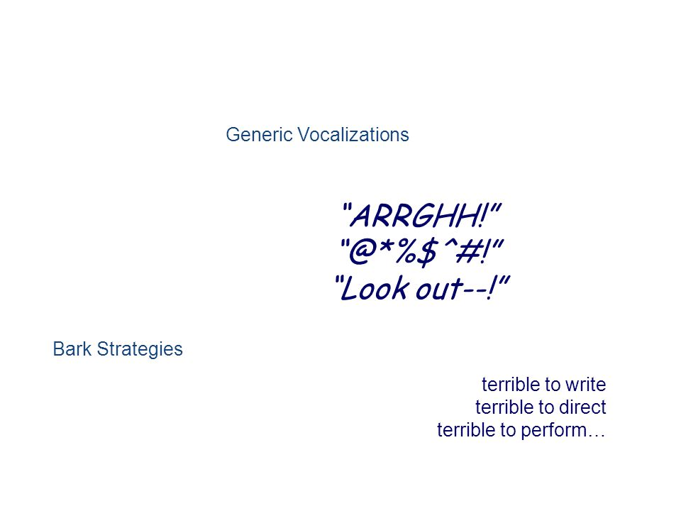 Generic Vocalizations ARRGHH! @*%$^#! Look out--! terrible to write terrible to direct terrible to perform… Bark Strategies