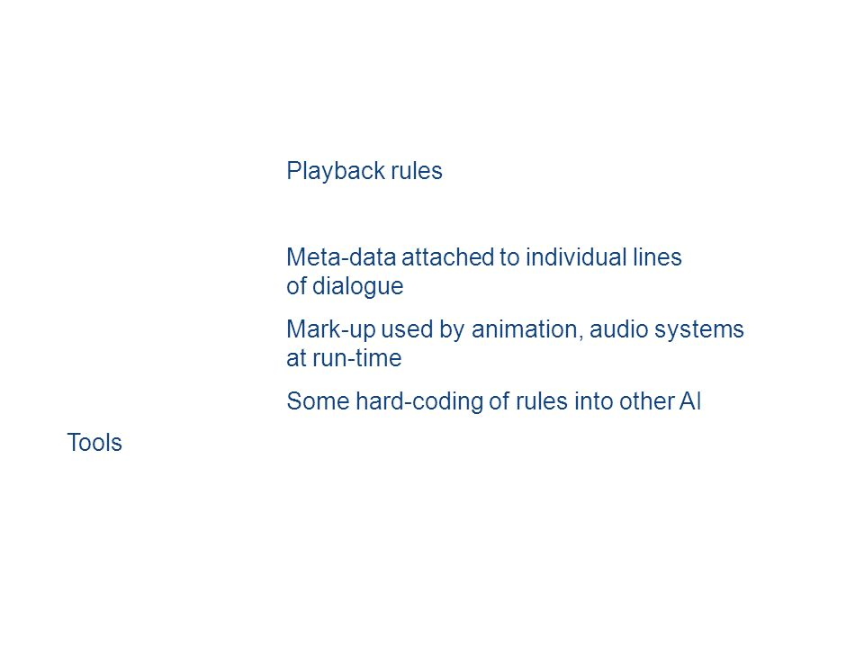 Playback rules Meta-data attached to individual lines of dialogue Mark-up used by animation, audio systems at run-time Some hard-coding of rules into other AI Tools