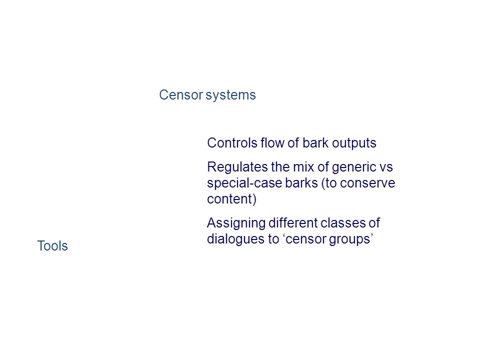 Censor systems Controls flow of bark outputs Regulates the mix of generic vs special-case barks (to conserve content) Assigning different classes of dialogues to 'censor groups' Tools