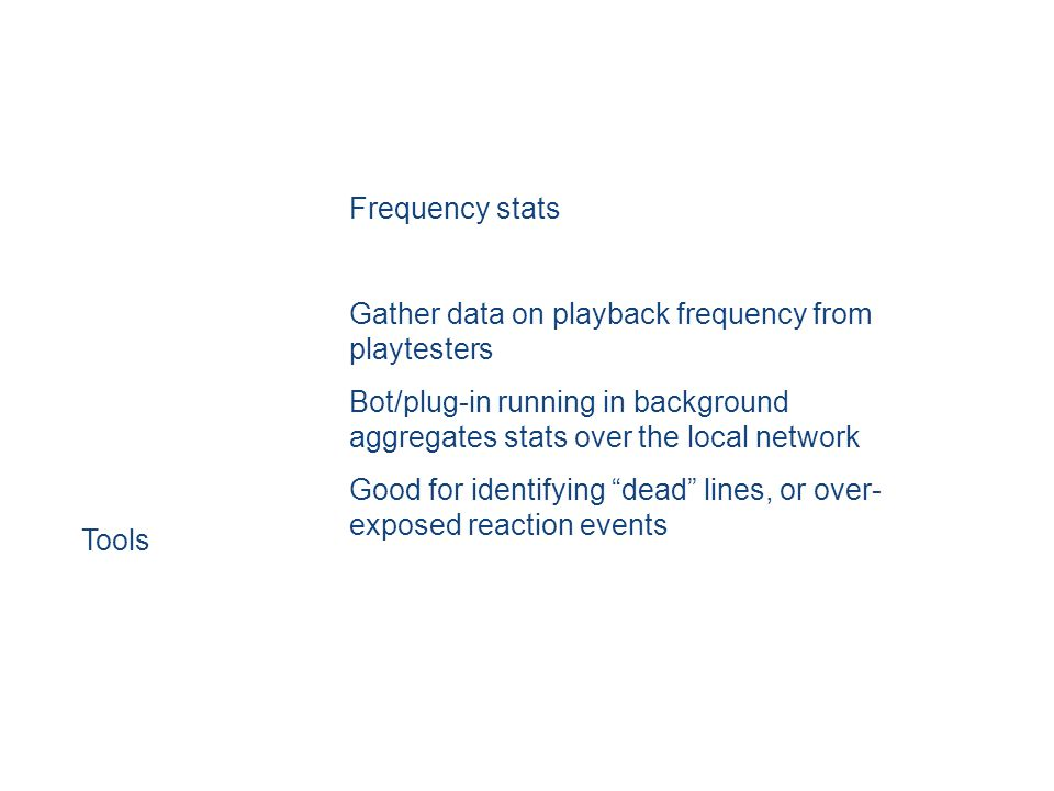 Frequency stats Gather data on playback frequency from playtesters Bot/plug-in running in background aggregates stats over the local network Good for identifying dead lines, or over- exposed reaction events Tools