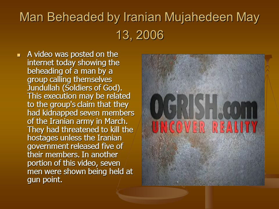Man Beheaded by Iranian Mujahedeen May 13, 2006 A video was posted on the internet today showing the beheading of a man by a group calling themselves Jundullah (Soldiers of God).
