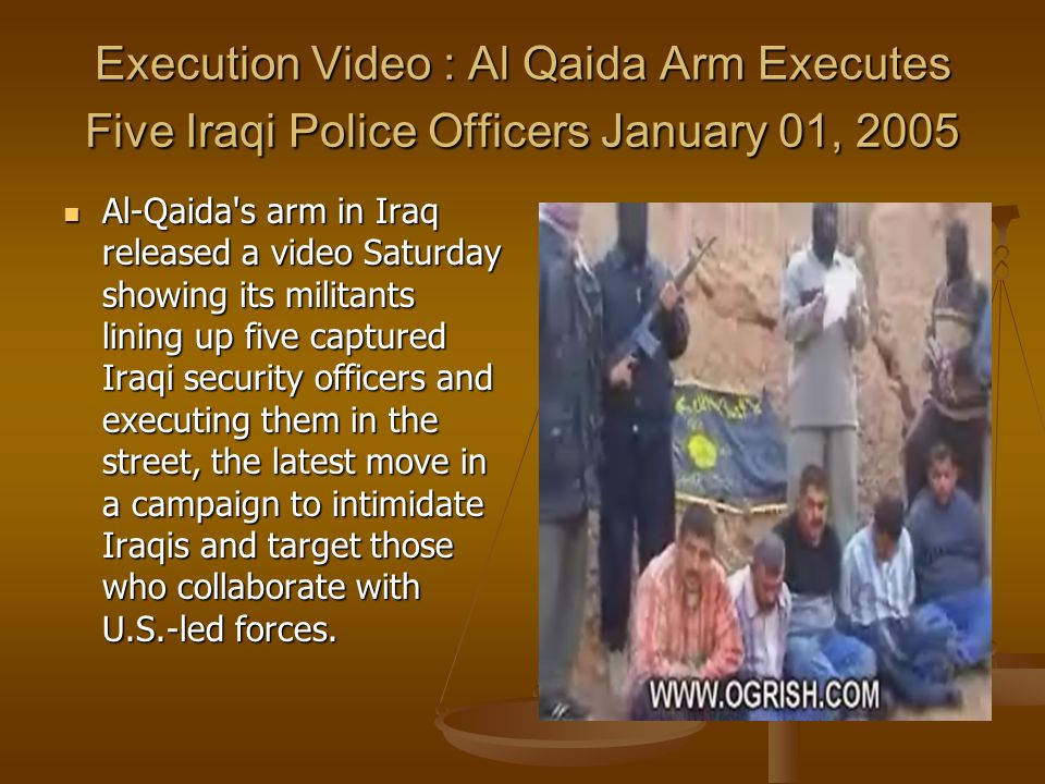 Execution Video : Al Qaida Arm Executes Five Iraqi Police Officers January 01, 2005 Al-Qaida s arm in Iraq released a video Saturday showing its militants lining up five captured Iraqi security officers and executing them in the street, the latest move in a campaign to intimidate Iraqis and target those who collaborate with U.S.-led forces.