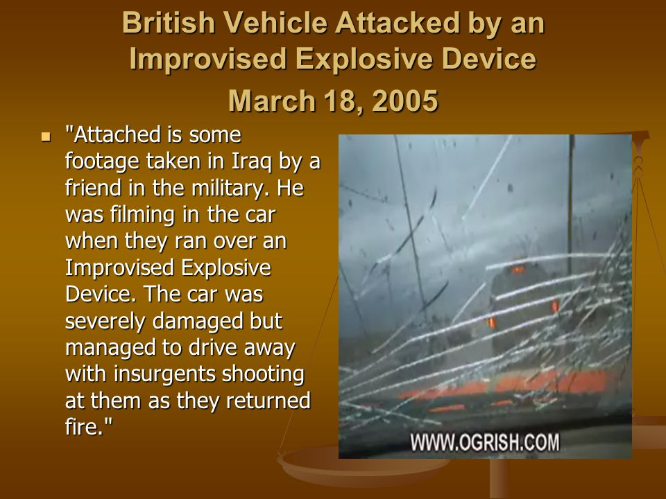 British Vehicle Attacked by an Improvised Explosive Device March 18, 2005 Attached is some footage taken in Iraq by a friend in the military.