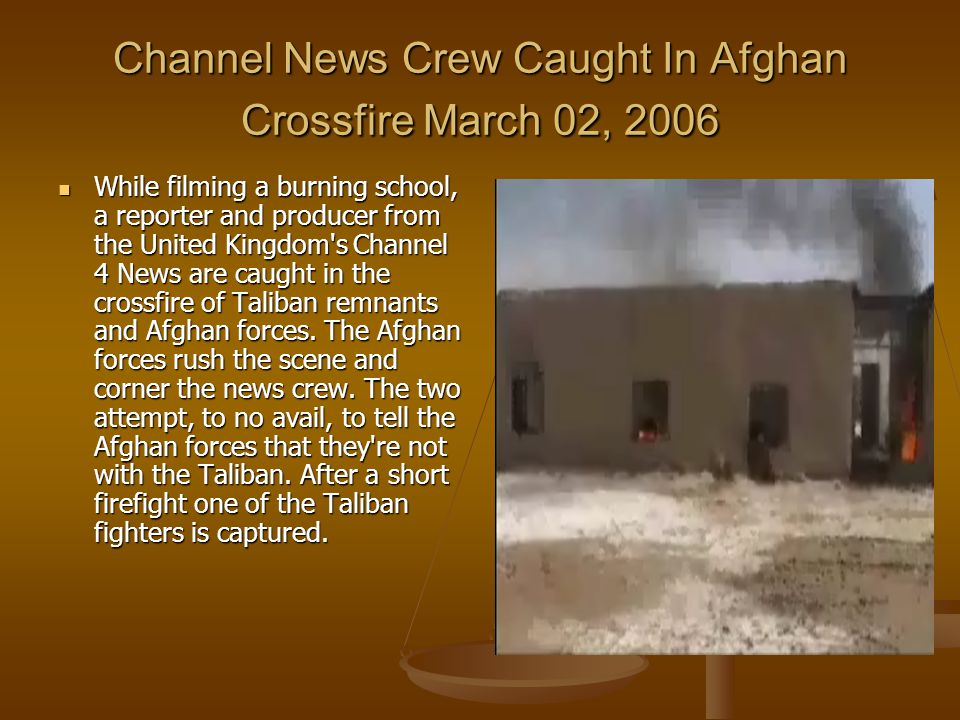 Channel News Crew Caught In Afghan Crossfire March 02, 2006 While filming a burning school, a reporter and producer from the United Kingdom s Channel 4 News are caught in the crossfire of Taliban remnants and Afghan forces.