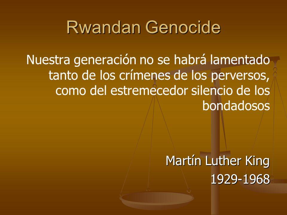 Rwandan Genocide Nuestra generación no se habrá lamentado tanto de los crímenes de los perversos, como del estremecedor silencio de los bondadosos Martín Luther King 1929-1968