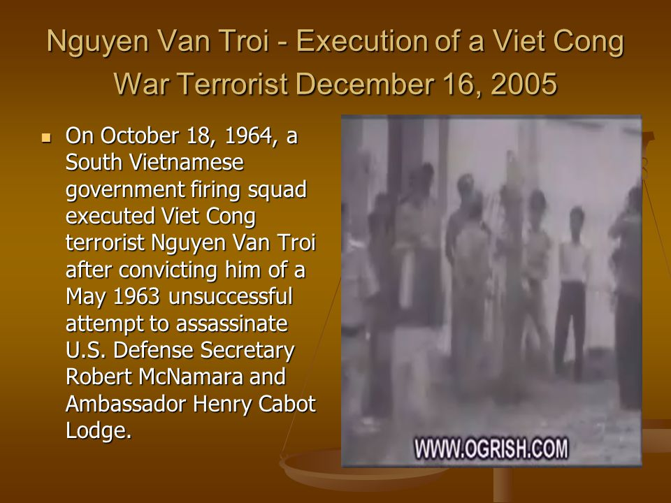 Nguyen Van Troi - Execution of a Viet Cong War Terrorist December 16, 2005 On October 18, 1964, a South Vietnamese government firing squad executed Viet Cong terrorist Nguyen Van Troi after convicting him of a May 1963 unsuccessful attempt to assassinate U.S.
