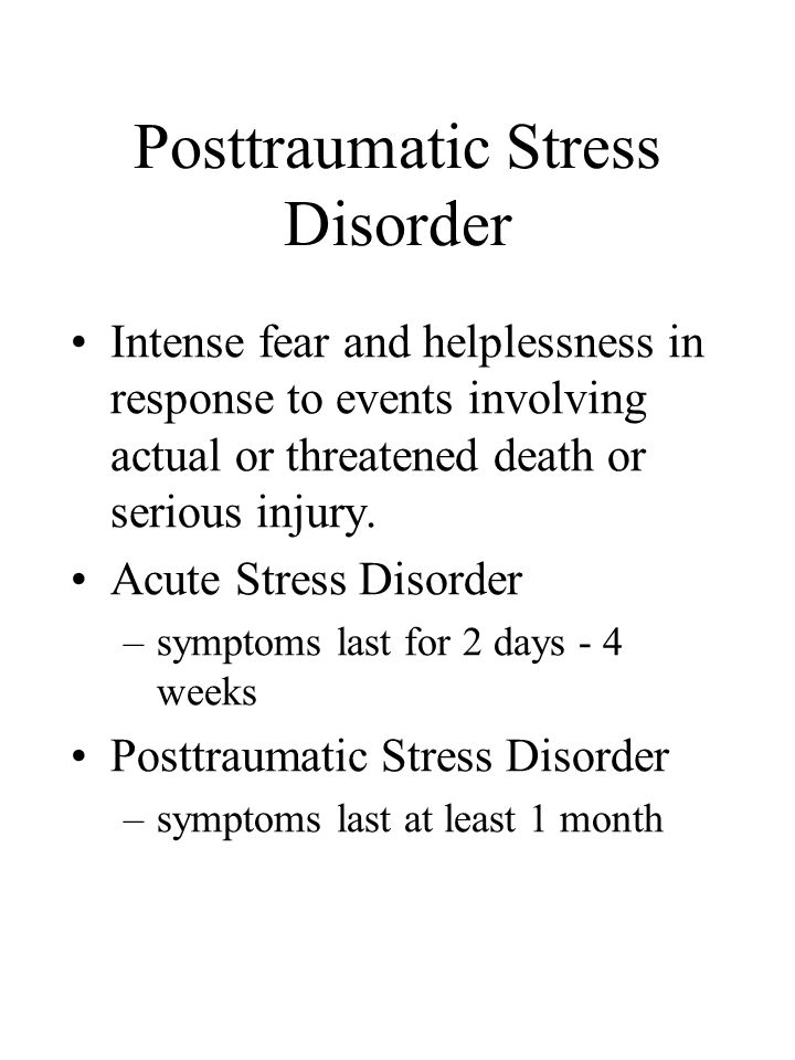 Posttraumatic Stress Disorder Intense fear and helplessness in response to events involving actual or threatened death or serious injury.