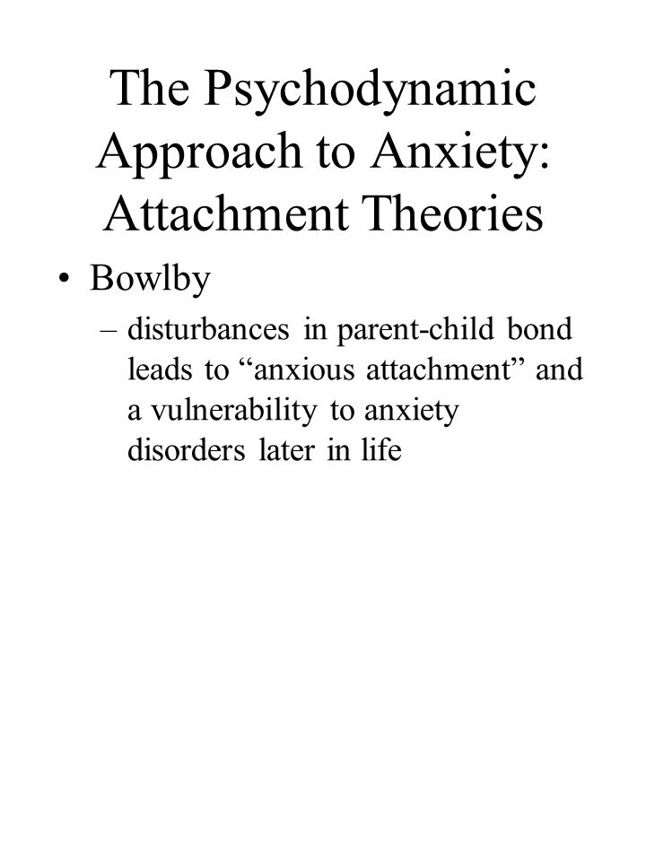 The Psychodynamic Approach to Anxiety: Attachment Theories Bowlby –disturbances in parent-child bond leads to anxious attachment and a vulnerability to anxiety disorders later in life