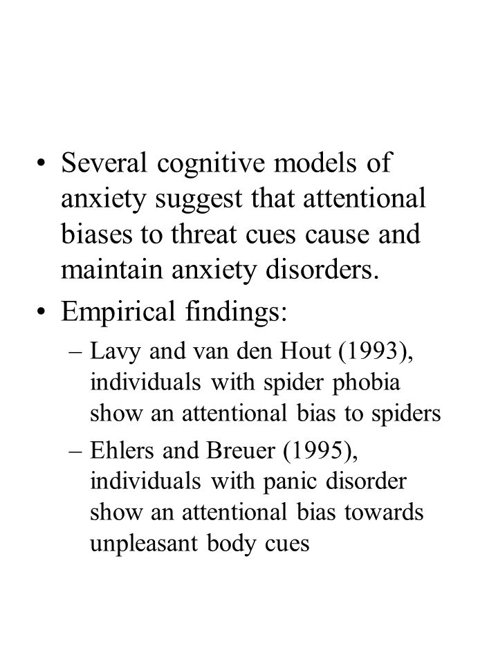 Several cognitive models of anxiety suggest that attentional biases to threat cues cause and maintain anxiety disorders.