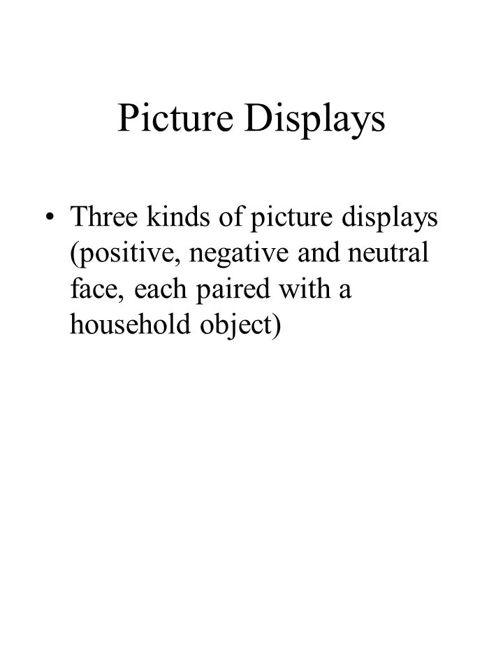 Picture Displays Three kinds of picture displays (positive, negative and neutral face, each paired with a household object)