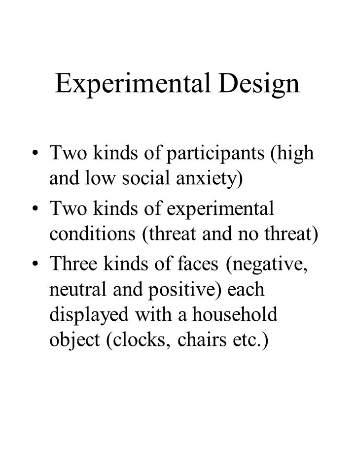Experimental Design Two kinds of participants (high and low social anxiety) Two kinds of experimental conditions (threat and no threat) Three kinds of