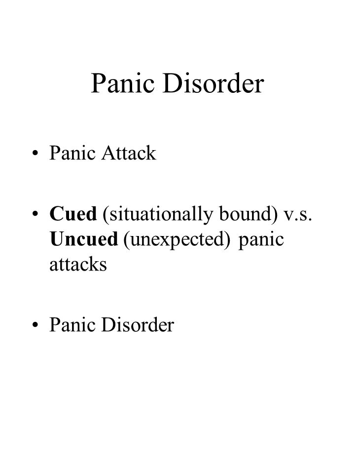 Panic Disorder Panic Attack Cued (situationally bound) v.s. Uncued (unexpected) panic attacks Panic Disorder