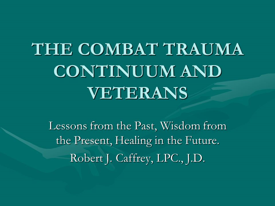 THE COMBAT TRAUMA CONTINUUM AND VETERANS ResourcesResources www.realwarriorswww.realwarriorswww.realwarriors LTC Dave Grossman – On Killing ; On Combat LTC Dave Grossman – On Killing ; On Combat Babette Rothschild – The Body Remembers Babette Rothschild – The Body Remembers Richard Holmes – Acts of War Richard Holmes – Acts of War Bruce K.