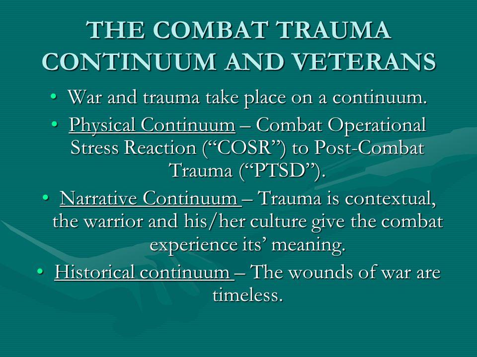 THE COMBAT TRAUMA CONTINUUM AND VETERANS War and trauma take place on a continuum.War and trauma take place on a continuum. Physical Continuum – Comba