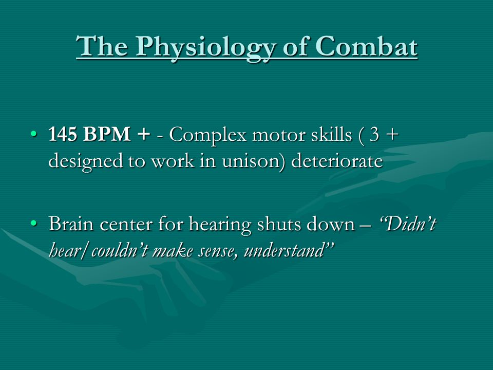 The Physiology of Combat 145 BPM + - Complex motor skills ( 3 + designed to work in unison) deteriorate145 BPM + - Complex motor skills ( 3 + designed
