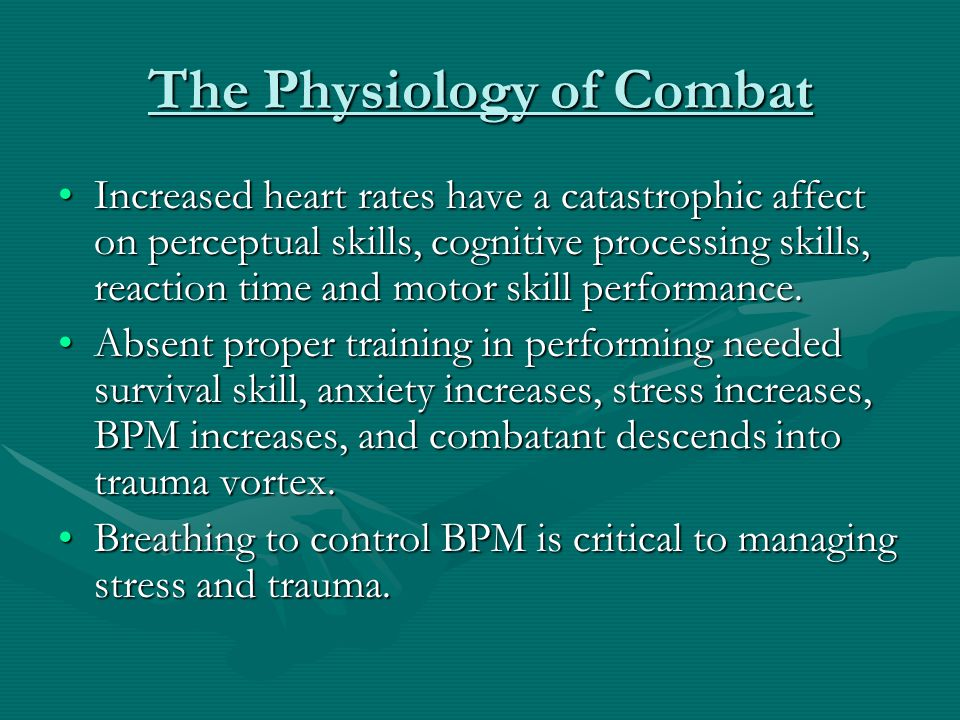 The Physiology of Combat Increased heart rates have a catastrophic affect on perceptual skills, cognitive processing skills, reaction time and motor s