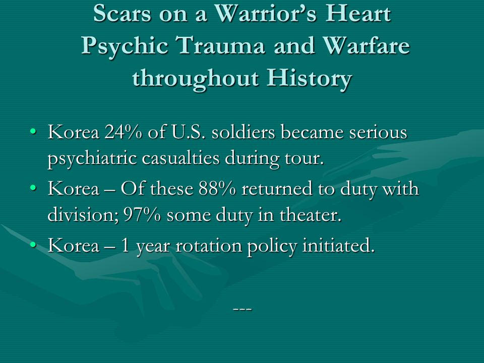 Scars on a Warrior's Heart Psychic Trauma and Warfare throughout History Korea 24% of U.S. soldiers became serious psychiatric casualties during tour.