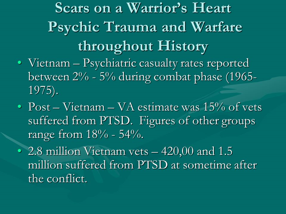 Scars on a Warrior's Heart Psychic Trauma and Warfare throughout History Vietnam – Psychiatric casualty rates reported between 2% - 5% during combat p