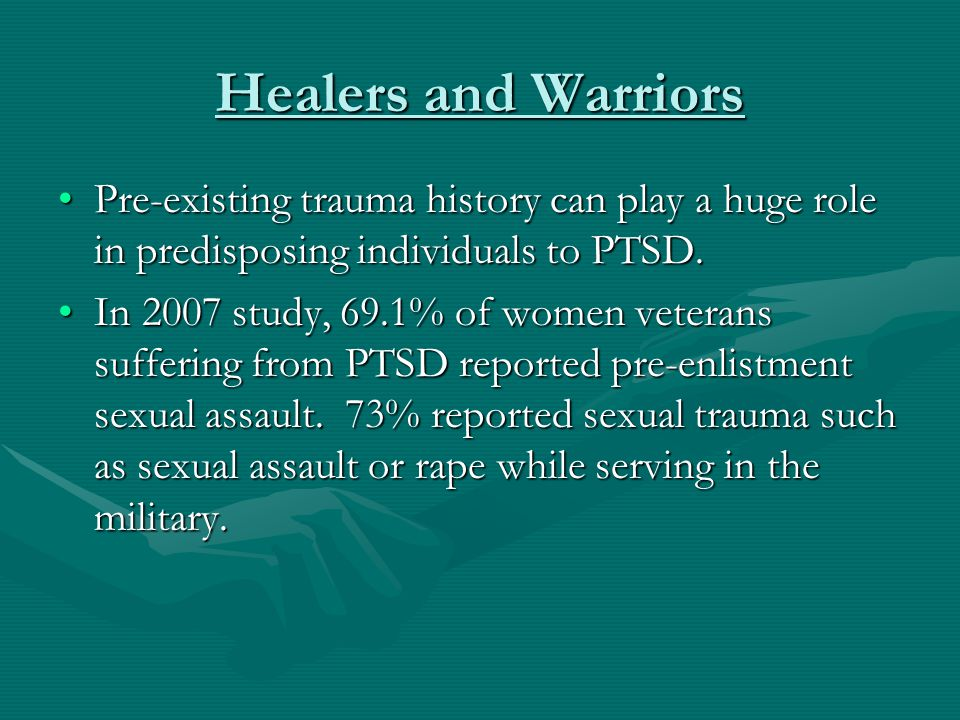 Healers and Warriors Pre-existing trauma history can play a huge role in predisposing individuals to PTSD.Pre-existing trauma history can play a huge
