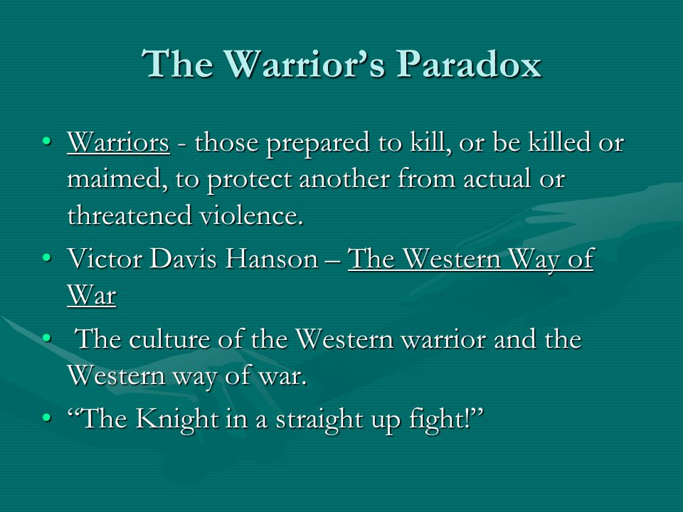 The Warrior's Paradox Warriors - those prepared to kill, or be killed or maimed, to protect another from actual or threatened violence.Warriors - thos