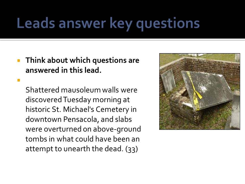  Think about which questions are answered in this lead.  Shattered mausoleum walls were discovered Tuesday morning at historic St. Michael's Cemeter