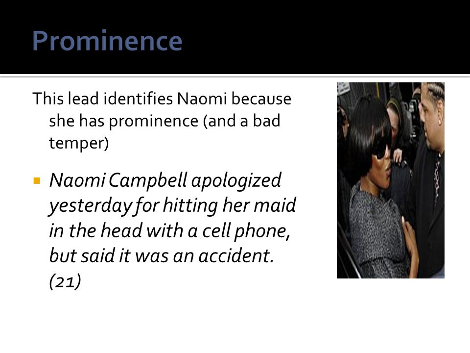 This lead identifies Naomi because she has prominence (and a bad temper)  Naomi Campbell apologized yesterday for hitting her maid in the head with a